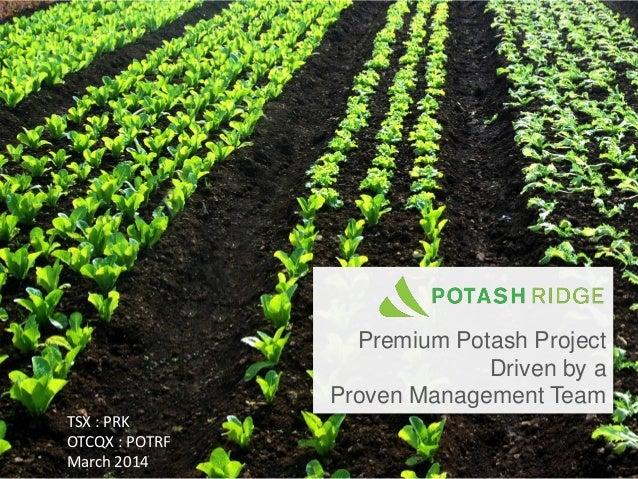 Premium Potash Project Driven by a Proven Management Team TSX : PRK OTCQX : POTRF March 2014