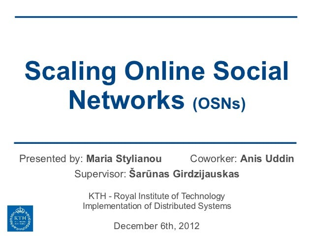 Scaling Online Social   Networks (OSNs)Presented by: Maria Stylianou     Coworker: Anis Uddin           Supervisor: Šarūna...