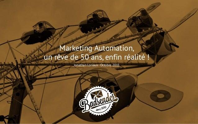 Marketing Automation, un rêve de 50 ans, enfin réalité ! Jonathan Loriaux - Octobre 2015