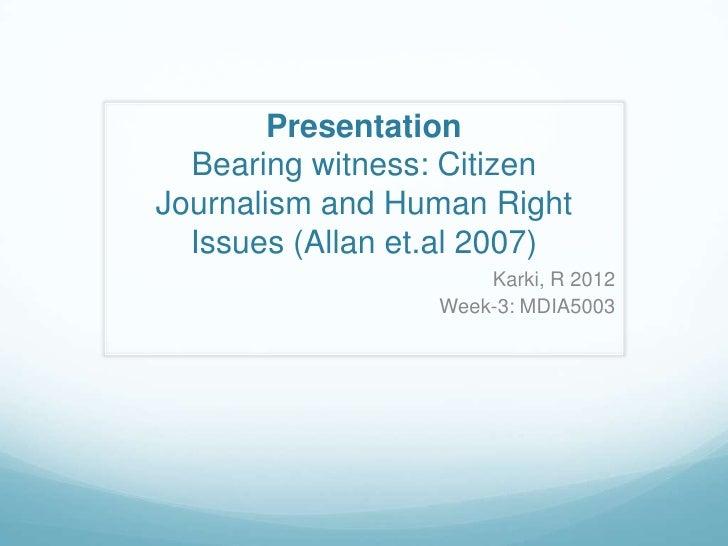 Presentation  Bearing witness: CitizenJournalism and Human Right  Issues (Allan et.al 2007)                      Karki, R ...