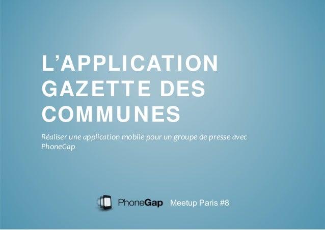 L'APPLICATION  GAZETTE DES  COMMUNES  Réaliser une application mobile pour un groupe de presse avec  PhoneGap  Meetup Pari...