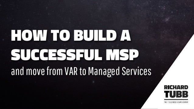 HOW TO BUILD A SUCCESSFUL MSP andmovefromVARtoManagedServices