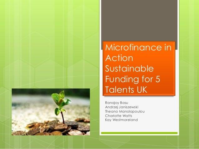 Microfinance inActionSustainableFunding for 5Talents UKRanajoy BasuAndrzej JaniszewskiTheano ManolopoulouCharlotte WattsKa...