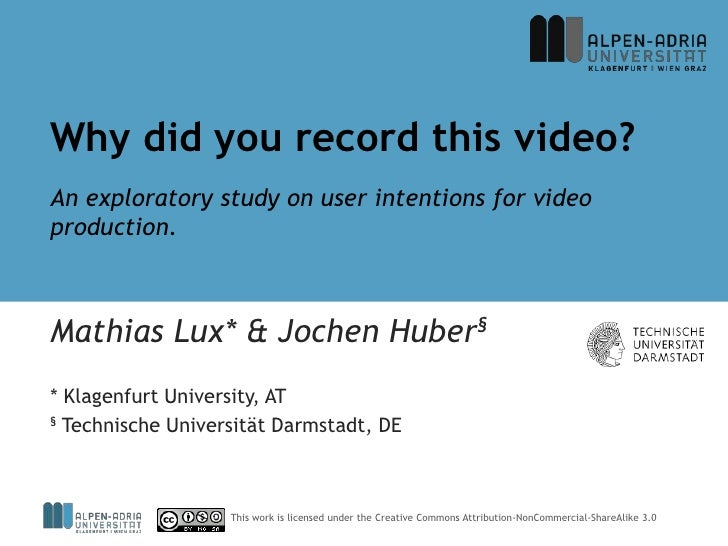 Why did you record this video?An exploratory study on user intentions for videoproduction.Mathias Lux* & Jochen Huber§* Kl...