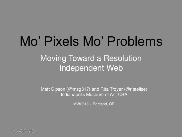 "Mo"" Pixels Mo"" ProblemsMoving Toward a ResolutionIndependent WebMatt Gipson (@msg317) and Rita Troyer (@ritaelise)Indianap..."