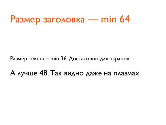 Размер текста – min 36. Достаточно для экрановА лучше 48. Так видно даже на плазмахРазмер заголовка — min 64