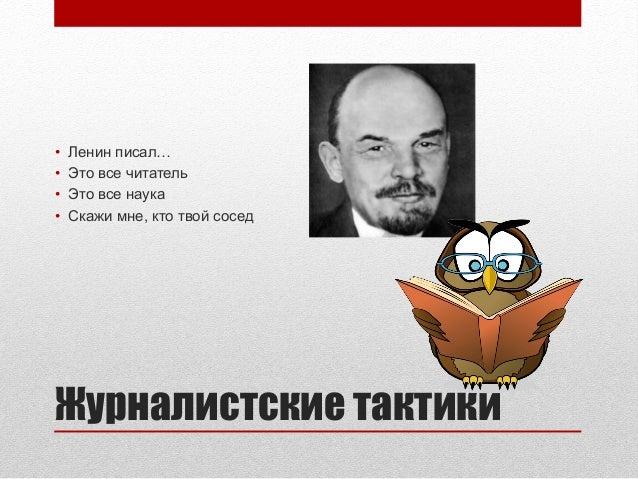 Журналистские тактики• Ленин писал…• Это все читатель• Это все наука• Скажи мне, кто твой сосед