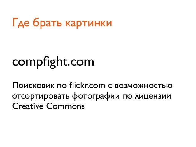 compfight.comПоисковик по flickr.com с возможностьюотсортировать фотографии по лицензииCreative CommonsГде брать картинки