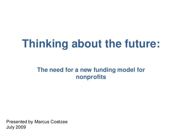 Thinking about the future: The need for a new funding model for nonprofits Presented by Marcus Coetzee July 2009