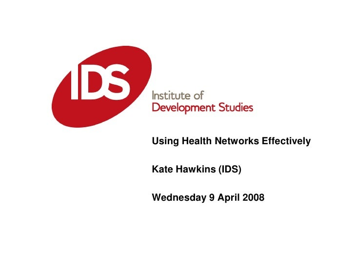 Using Health Networks Effectively Date: 08-04-2008 Kate Hawkins (IDS)  Wednesday 9 April 2008