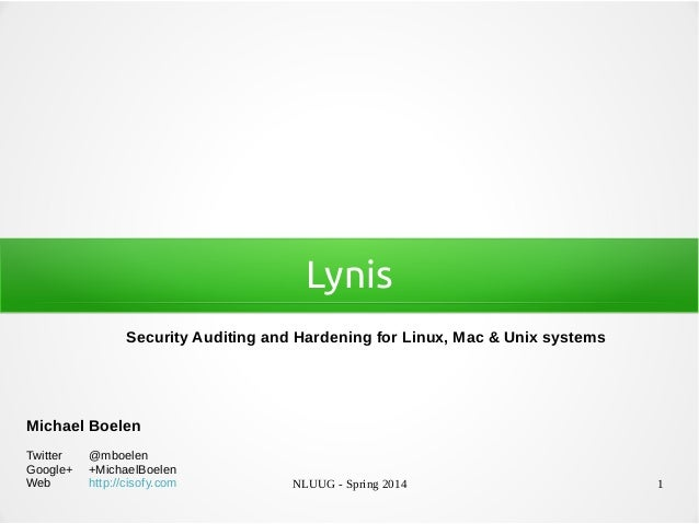 NLUUG - Spring 2014 1 Lynis Security Auditing and Hardening for Linux, Mac & Unix systems Michael Boelen Twitter @mboelen ...