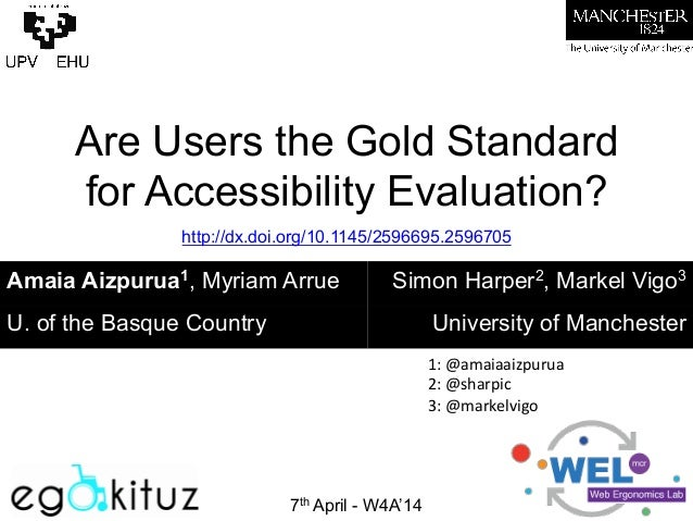 Are Users the Gold Standard for Accessibility Evaluation?    7th April - W4A'14 Amaia Aizpurua1, Myriam Arrue Simon Harp...