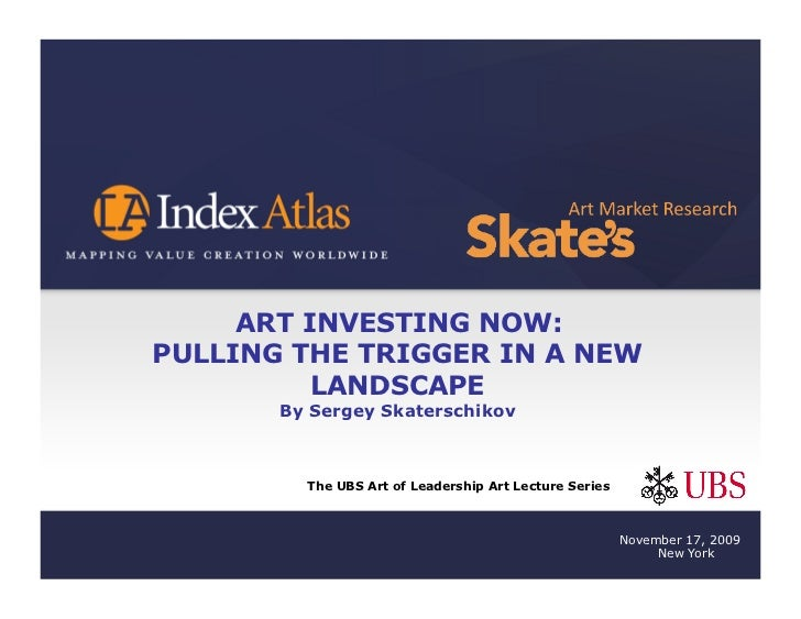 ART INVESTING NOW: PULLING THE TRIGGER IN A NEW           LANDSCAPE        By Sergey Skaterschikov             The UBS Art...