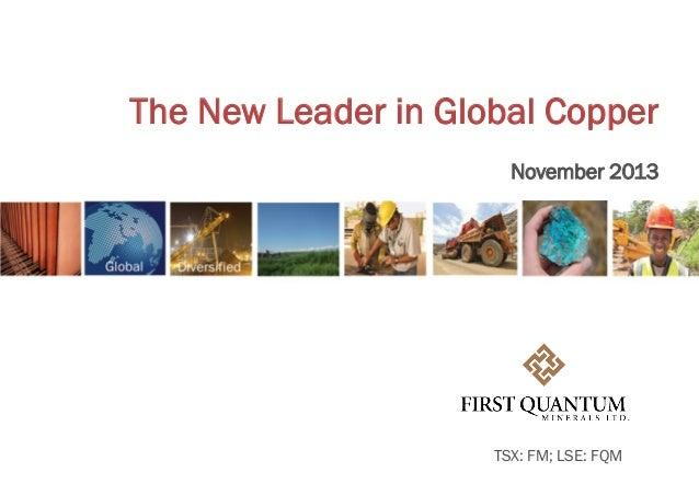 The New Leader in Global Copper November 2013  TSX: FM; LSE: FQM