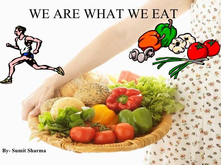 WE ARE WHAT WE EAT <ul><li>By- Sumit Sharma   </li></ul>