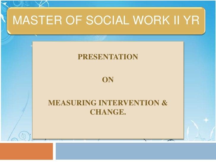 MASTER OF SOCIAL WORK II YR          PRESENTATION               ON     MEASURING INTERVENTION &             CHANGE.