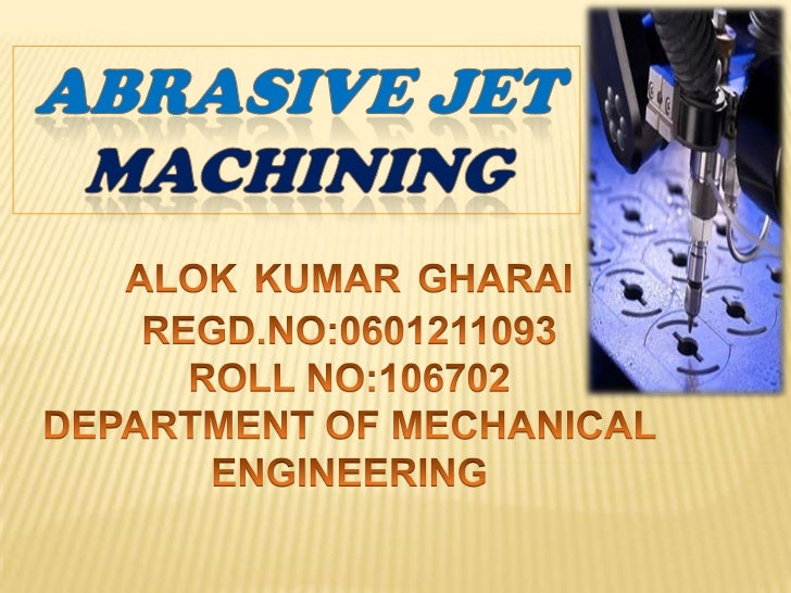  WHAT IS ABRASIVE JET MACHINING ? It is the material removal process where the  material is removed by high velocity str...
