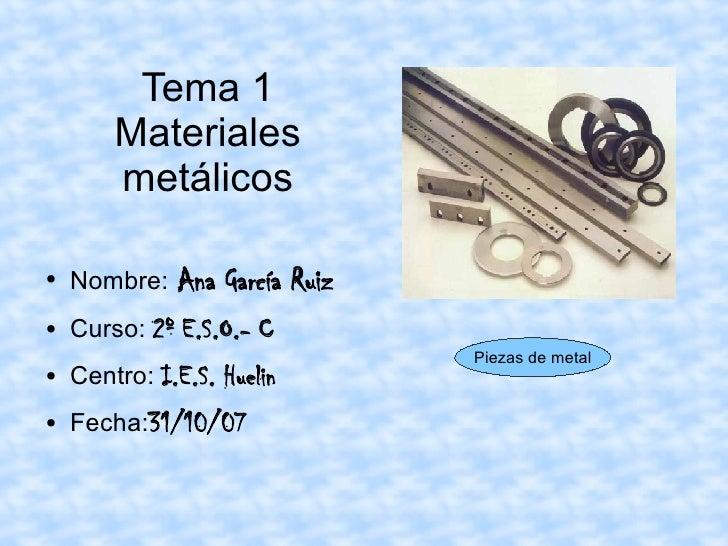 Tema 1 Materiales metálicos <ul><li>Nombre:   Ana García Ruiz </li></ul><ul><li>Curso:  2º E.S.O.- C </li></ul><ul><li>Cen...