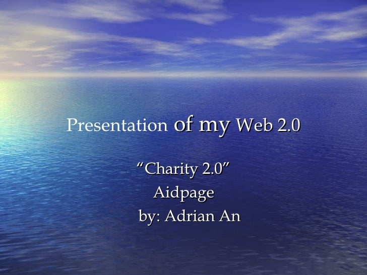 """Presentation  of my  Web 2.0 """" Charity 2.0"""" Aidpage by: Adrian An"""