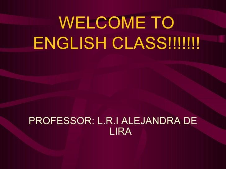 WELCOME TO ENGLISH CLASS!!!!!!! PROFESSOR: L.R.I ALEJANDRA DE LIRA