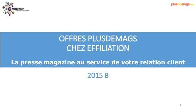 1 OFFRES PLUSDEMAGS CHEZ EFFILIATION La presse magazine au service de votre relation client 2015 B