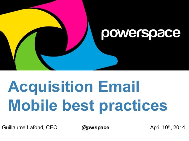 Acquisition Email Mobile best practices Guillaume Lafond, CEO @pwspace April 10th , 2014