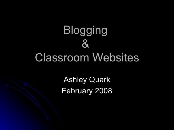 Blogging  &  Classroom Websites Ashley Quark February 2008