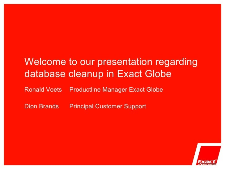 Welcome to our presentation regarding database cleanup in Exact Globe Ronald Voets  Productline Manager Exact Globe Dion B...