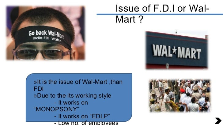 Issue of F.D.I or Wal-Mart ? <ul><li>It is the issue of Wal-Mart ,than FDI </li></ul><ul><li>Due to the its working style ...