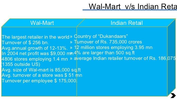 Wal-Mart  v/s Indian Retail Wal-Mart Indian Retail <ul><li>The largest retailer in the world  </li></ul><ul><li>Turnover o...