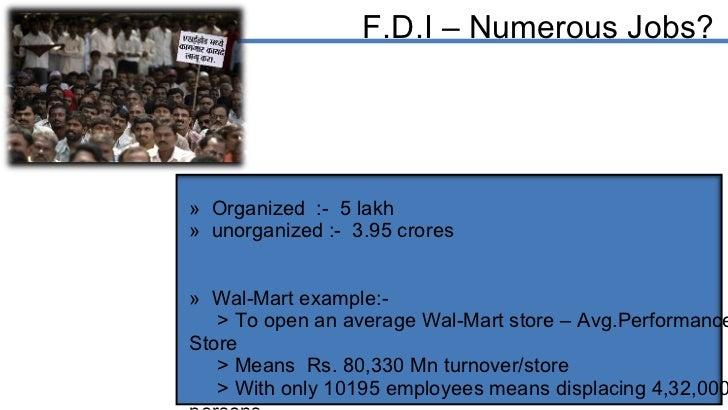F.D.I – Numerous Jobs? <ul><li>Organized  :-  5 lakh  </li></ul><ul><li>unorganized :-  3.95 crores </li></ul><ul><li>Wal-...