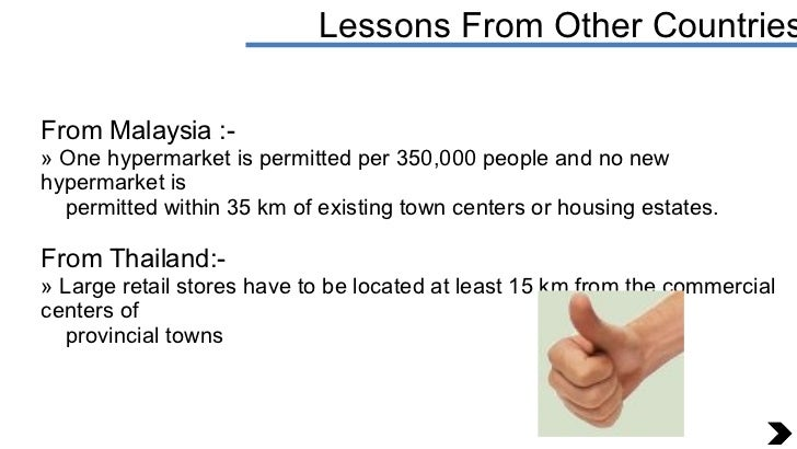 Lessons From Other Countries <ul><li>From Malaysia :- </li></ul><ul><li>One hypermarket is permitted per 350,000 people an...