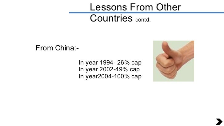 Lessons From Other Countries  contd. From China:- In year 1994- 26% cap In year 2002-49% cap In year2004-100% cap