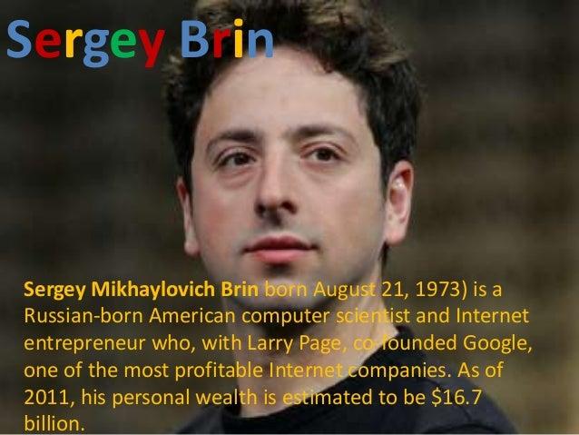 Sergey Brin Brin        SergeySergey Mikhaylovich Brin born August 21, 1973) is aRussian-born American computer scientist ...