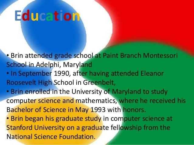 Education• Brin attended grade school at Paint Branch MontessoriSchool in Adelphi, Maryland• In September 1990, after havi...