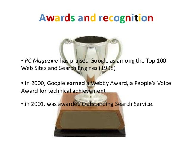Awards and recognition• PC Magazine has praised Google as among the Top 100Web Sites and Search Engines (1998)• In 2000, G...