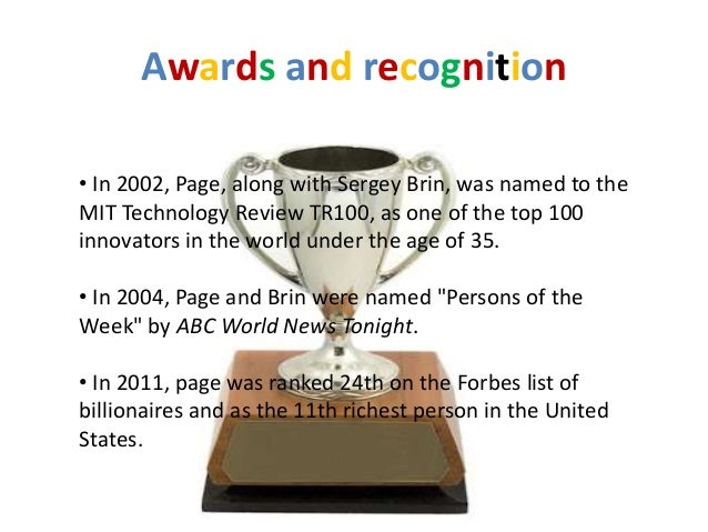 Awards and recognition• In 2002, Page, along with Sergey Brin, was named to theMIT Technology Review TR100, as one of the ...