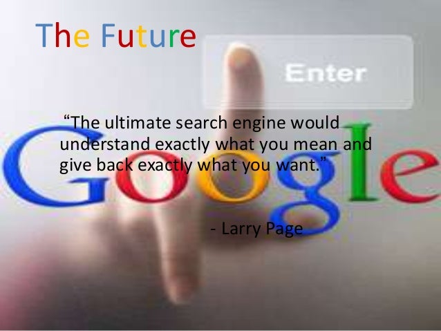 """The Future """"The ultimate search engine would understand exactly what you mean and give back exactly what you want.""""       ..."""