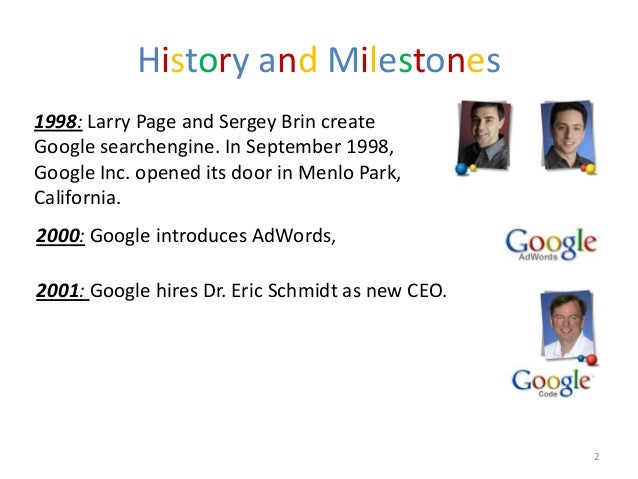 History and Milestones1998: Larry Page and Sergey Brin createGoogle searchengine. In September 1998,Google Inc. opened its...