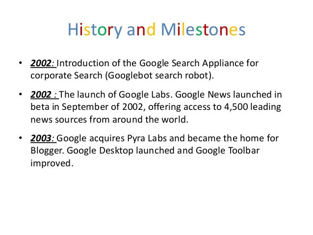 History and Milestones• 2002: Introduction of the Google Search Appliance for  corporate Search (Googlebot search robot).•...
