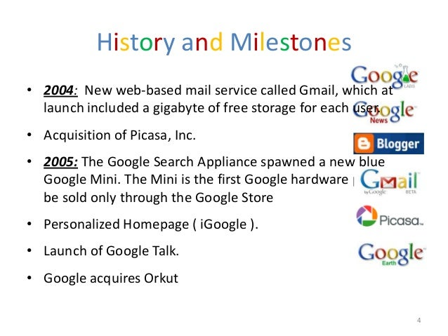 History and Milestones• 2004: New web-based mail service called Gmail, which at  launch included a gigabyte of free storag...