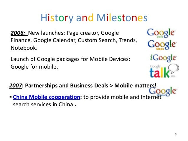 History and Milestones2006: New launches: Page creator, GoogleFinance, Google Calendar, Custom Search, Trends,Notebook.Lau...