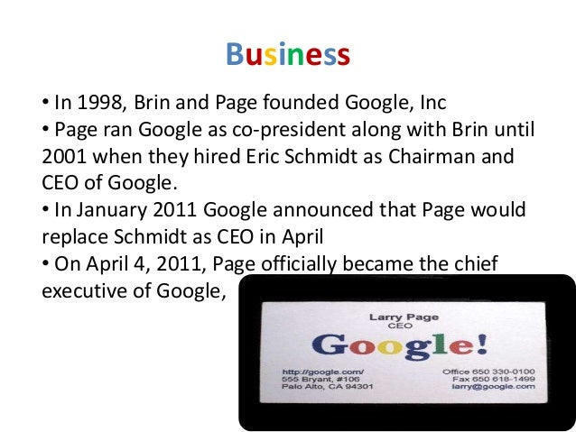 Business• In 1998, Brin and Page founded Google, Inc• Page ran Google as co-president along with Brin until2001 when they ...