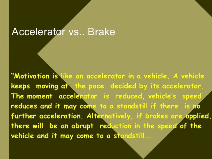 """Accelerator vs.. Brake    """"Motivation is like an accelerator in a vehicle. A vehicle keeps moving at the pace decided by i..."""
