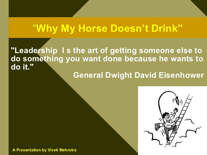 """""""Why My Horse Doesn't Drink""""  quot;Leadership I s the art of getting someone else to do something you want done because he..."""