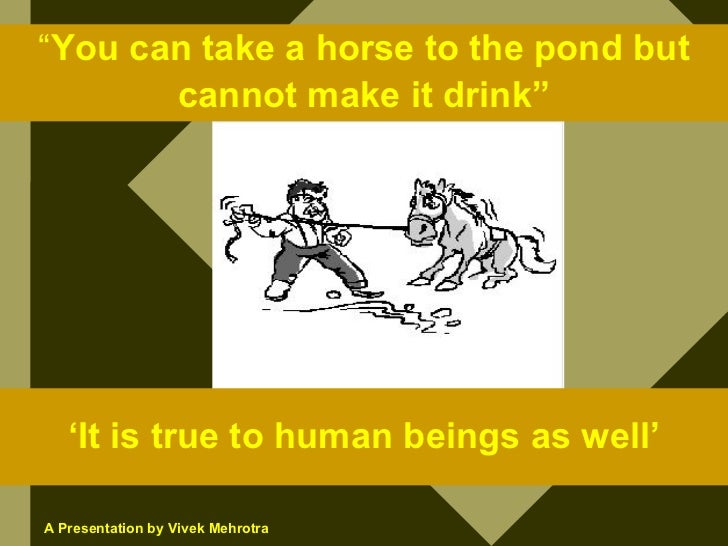 """""""You can take a horse to the pond but        cannot make it drink""""        'It is true to human beings as well'  A Presenta..."""