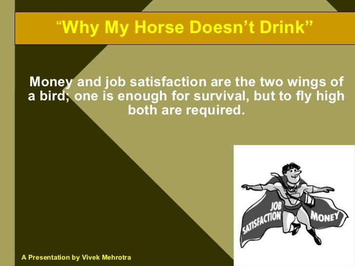 """""""Why My Horse Doesn't Drink""""   Money and job satisfaction are the two wings of  a bird; one is enough for survival, but to..."""