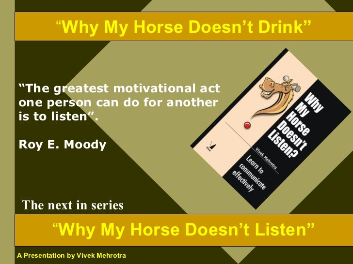 """""""Why My Horse Doesn't Drink""""   """"The greatest motivational act one person can do for another is to listen"""".  Roy E. Moody  ..."""