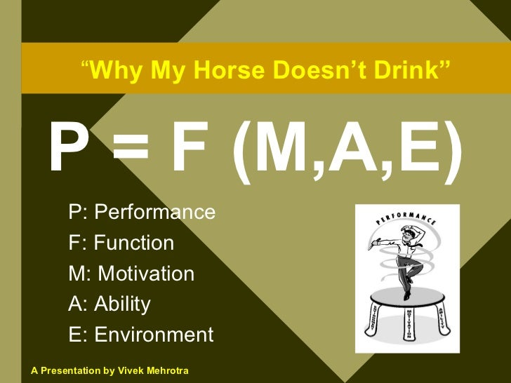 """""""Why My Horse Doesn't Drink""""      P = F (M,A,E)        P: Performance        F: Function        M: Motivation        A: Ab..."""