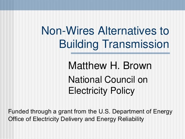 Non-Wires Alternatives to Building Transmission Matthew H. Brown National Council on Electricity Policy Funded through a g...